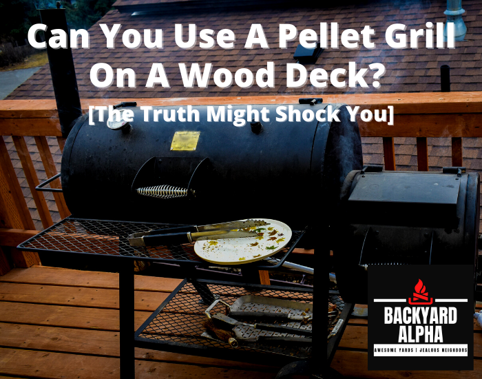 Can You Use A Pellet Grill On A Wood Deck [The Truth Might Shock You]